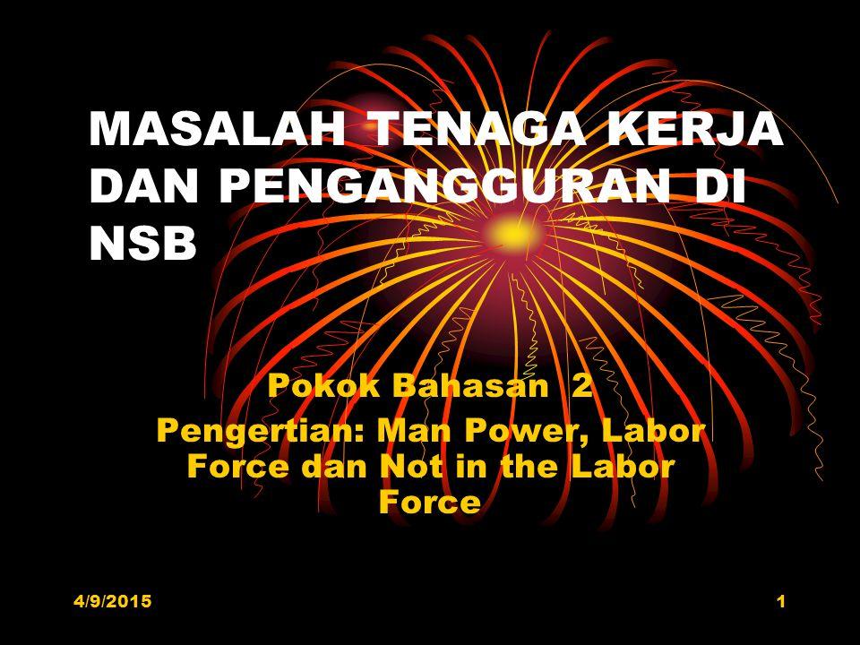 MASALAH TENAGA KERJA DAN PENGANGGURAN DI NSB Pokok Bahasan 2 Pengertian: Man Power, Labor Force dan Not in the Labor Force 4/9/20151