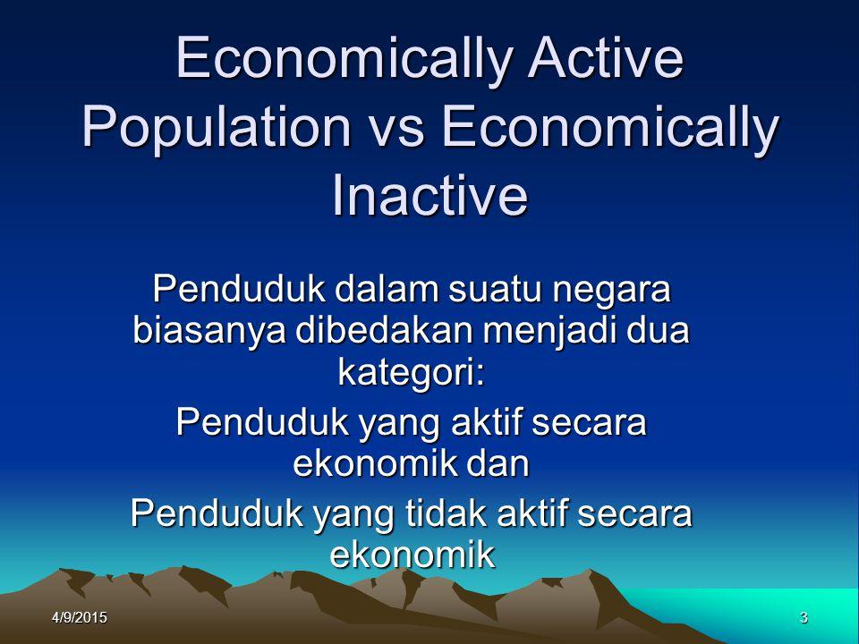 Economically Active Population Penduduk yang aktif secara ekonomi adalah penduduk yang riil memproduksi barang dan atau jasa, dan mereka yang sedang aktif mencari pekerjaan Karena itu kategori ini sering disebut ;gainfully employed.