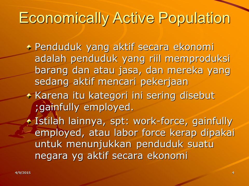 Economically Active Population Penduduk yang aktif secara ekonomi adalah penduduk yang riil memproduksi barang dan atau jasa, dan mereka yang sedang a