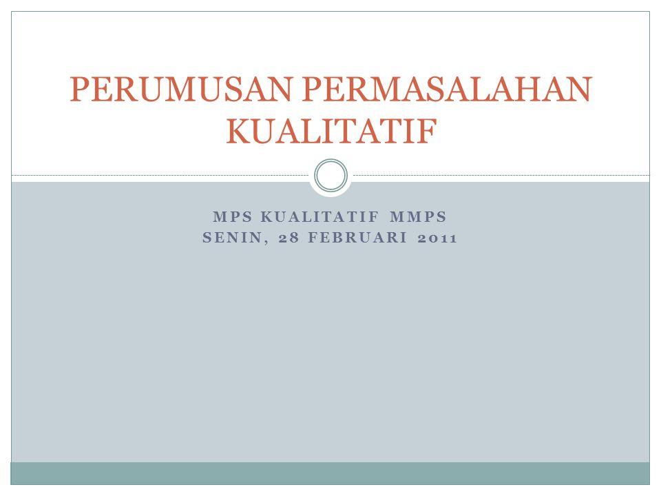 MPS KUALITATIF MMPS SENIN, 28 FEBRUARI 2011 PERUMUSAN PERMASALAHAN KUALITATIF