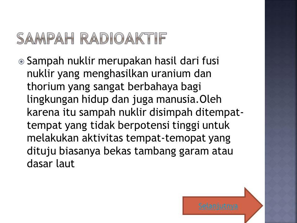  Sampah nuklir merupakan hasil dari fusi nuklir yang menghasilkan uranium dan thorium yang sangat berbahaya bagi lingkungan hidup dan juga manusia.Oleh karena itu sampah nuklir disimpah ditempat- tempat yang tidak berpotensi tinggi untuk melakukan aktivitas tempat-temopat yang dituju biasanya bekas tambang garam atau dasar laut Selanjutnya
