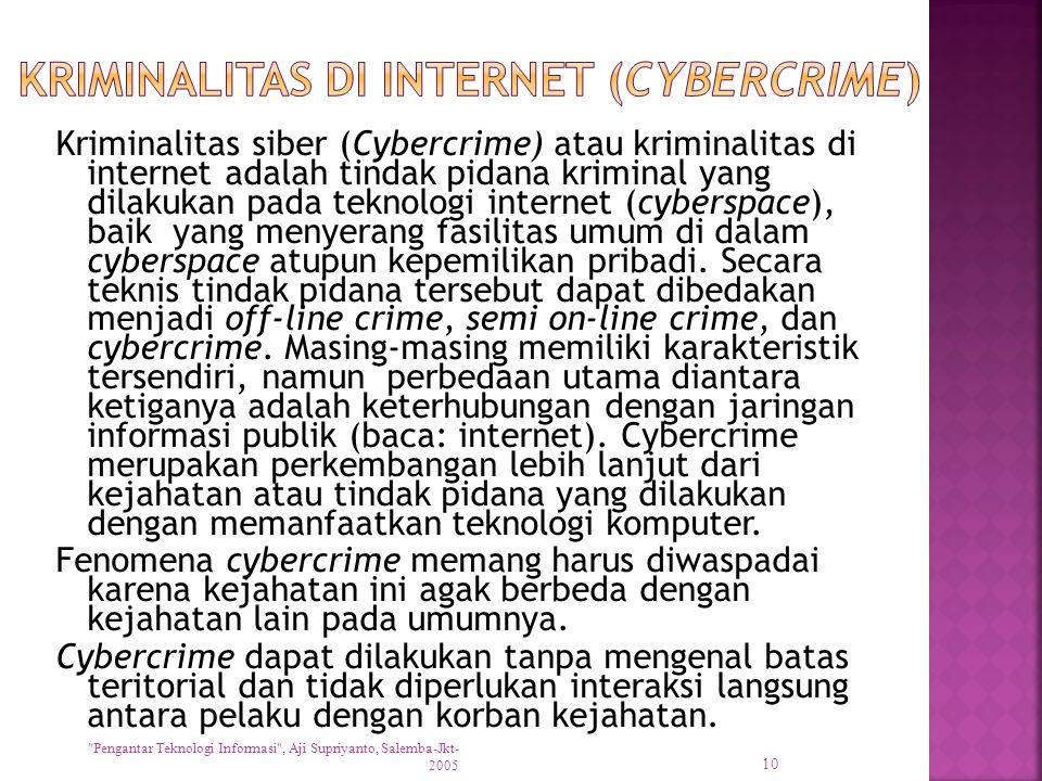 Kriminalitas siber (Cybercrime) atau kriminalitas di internet adalah tindak pidana kriminal yang dilakukan pada teknologi internet (cyberspace), baik yang menyerang fasilitas umum di dalam cyberspace atupun kepemilikan pribadi.