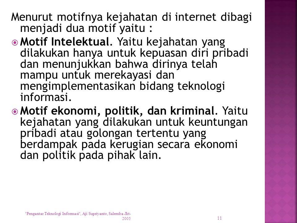 Menurut motifnya kejahatan di internet dibagi menjadi dua motif yaitu :  Motif Intelektual. Yaitu kejahatan yang dilakukan hanya untuk kepuasan diri