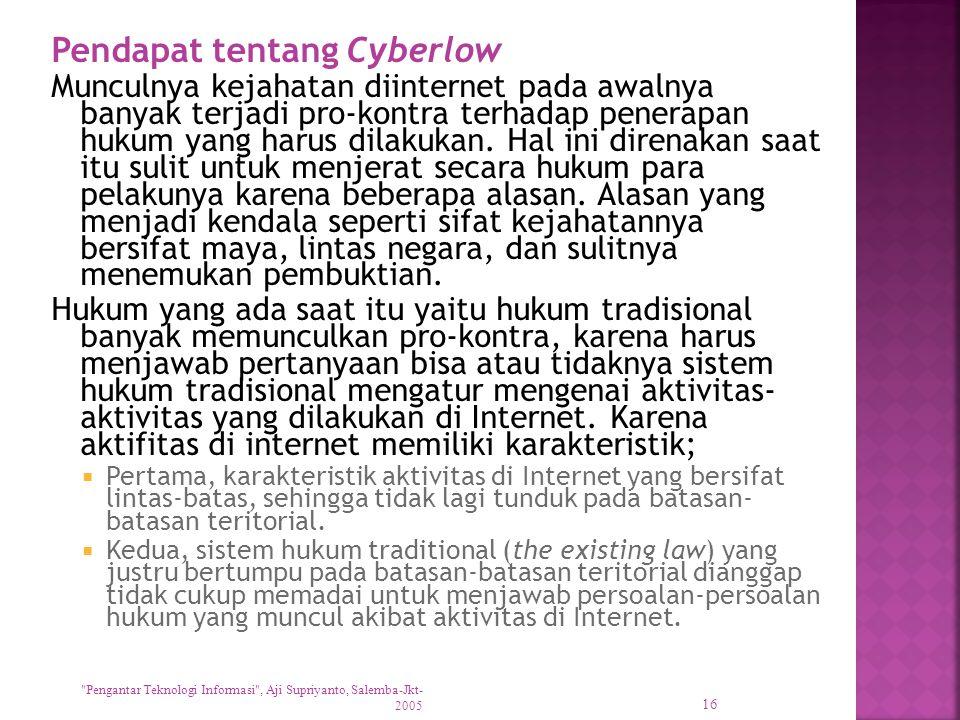 Pendapat tentang Cyberlow Munculnya kejahatan diinternet pada awalnya banyak terjadi pro-kontra terhadap penerapan hukum yang harus dilakukan. Hal ini