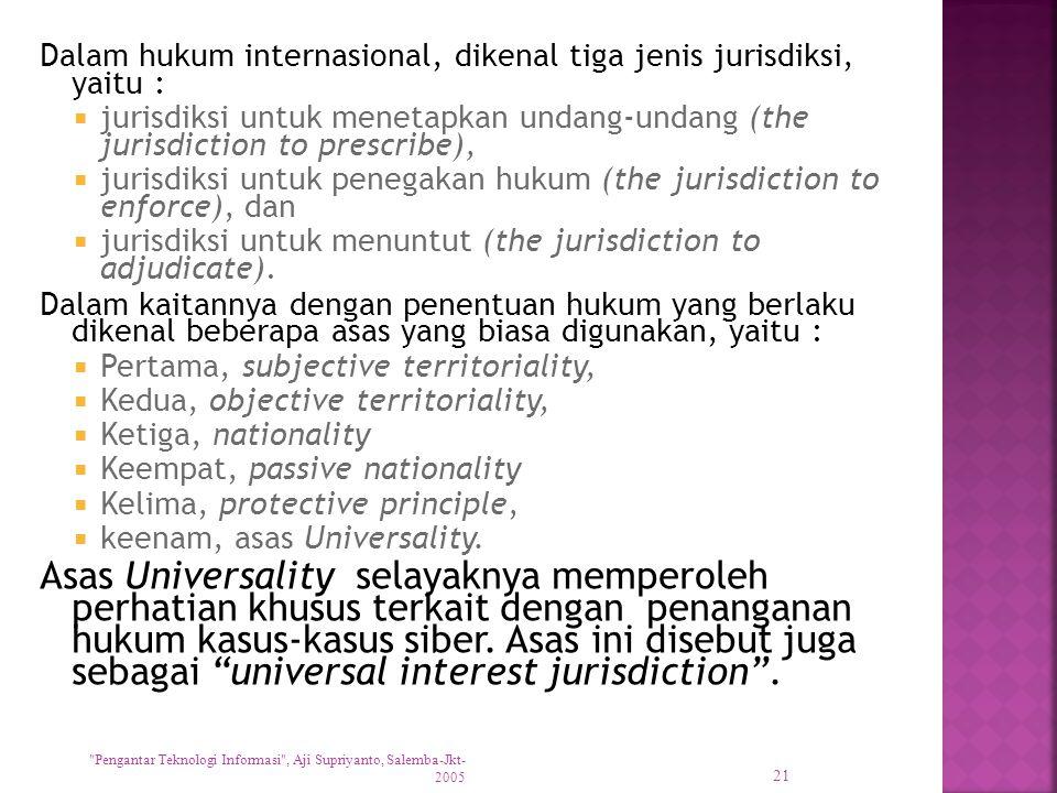 Dalam hukum internasional, dikenal tiga jenis jurisdiksi, yaitu :  jurisdiksi untuk menetapkan undang-undang (the jurisdiction to prescribe),  jurisdiksi untuk penegakan hukum (the jurisdiction to enforce), dan  jurisdiksi untuk menuntut (the jurisdiction to adjudicate).