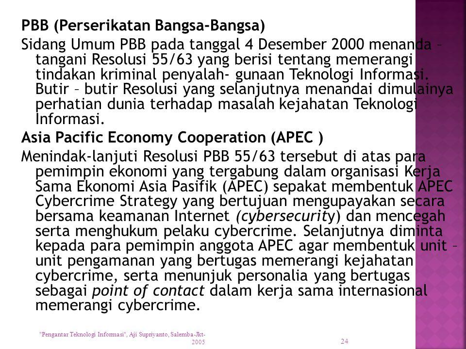 PBB (Perserikatan Bangsa-Bangsa) Sidang Umum PBB pada tanggal 4 Desember 2000 menanda – tangani Resolusi 55/63 yang berisi tentang memerangi tindakan kriminal penyalah- gunaan Teknologi Informasi.