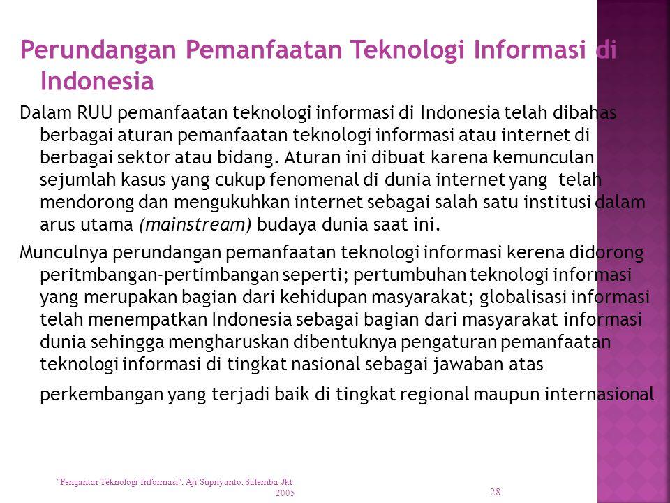 Perundangan Pemanfaatan Teknologi Informasi di Indonesia Dalam RUU pemanfaatan teknologi informasi di Indonesia telah dibahas berbagai aturan pemanfaatan teknologi informasi atau internet di berbagai sektor atau bidang.