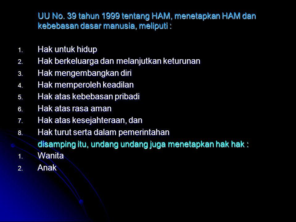 UU No. 39 tahun 1999 tentang HAM, menetapkan HAM dan kebebasan dasar manusia, meliputi : 1. Hak untuk hidup 2. Hak berkeluarga dan melanjutkan keturun