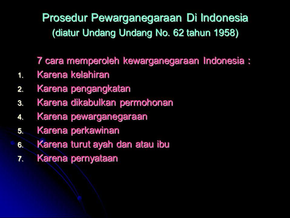 Prosedur Pewarganegaraan Di Indonesia (diatur Undang Undang No. 62 tahun 1958) 7 cara memperoleh kewarganegaraan Indonesia : 1. Karena kelahiran 2. Ka