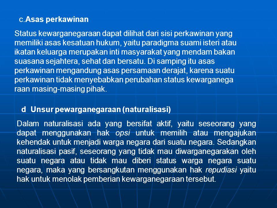 c.Asas perkawinan Status kewarganegaraan dapat dilihat dari sisi perkawinan yang memiliki asas kesatuan hukum, yaitu paradigma suami isteri atau ikata