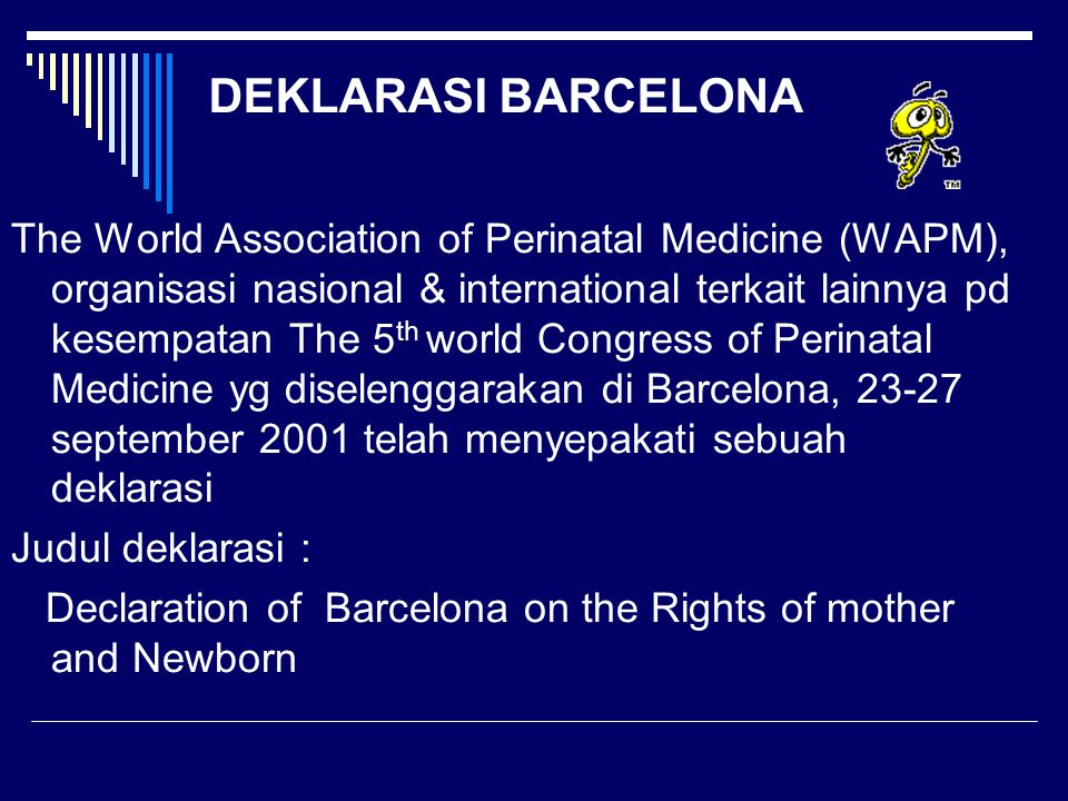 DEKLARASI BARCELONA The World Association of Perinatal Medicine (WAPM), organisasi nasional & international terkait lainnya pd kesempatan The 5 th world Congress of Perinatal Medicine yg diselenggarakan di Barcelona, 23-27 september 2001 telah menyepakati sebuah deklarasi Judul deklarasi : Declaration of Barcelona on the Rights of mother and Newborn
