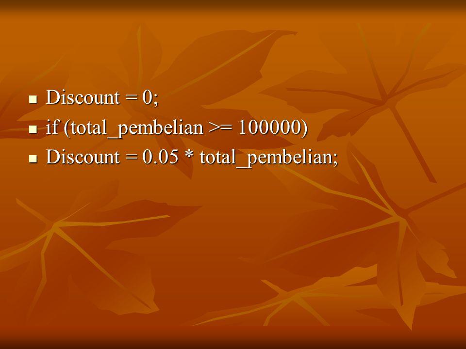 Discount = 0; Discount = 0; if (total_pembelian >= 100000) if (total_pembelian >= 100000) Discount = 0.05 * total_pembelian; Discount = 0.05 * total_pembelian;