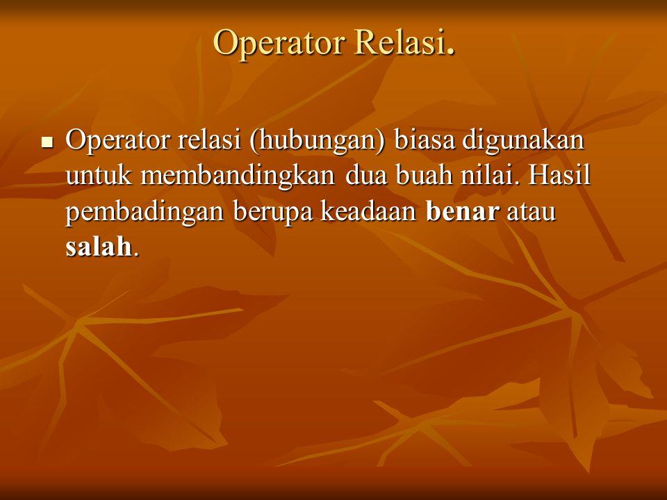 Operator Relasi.Operator relasi (hubungan) biasa digunakan untuk membandingkan dua buah nilai.