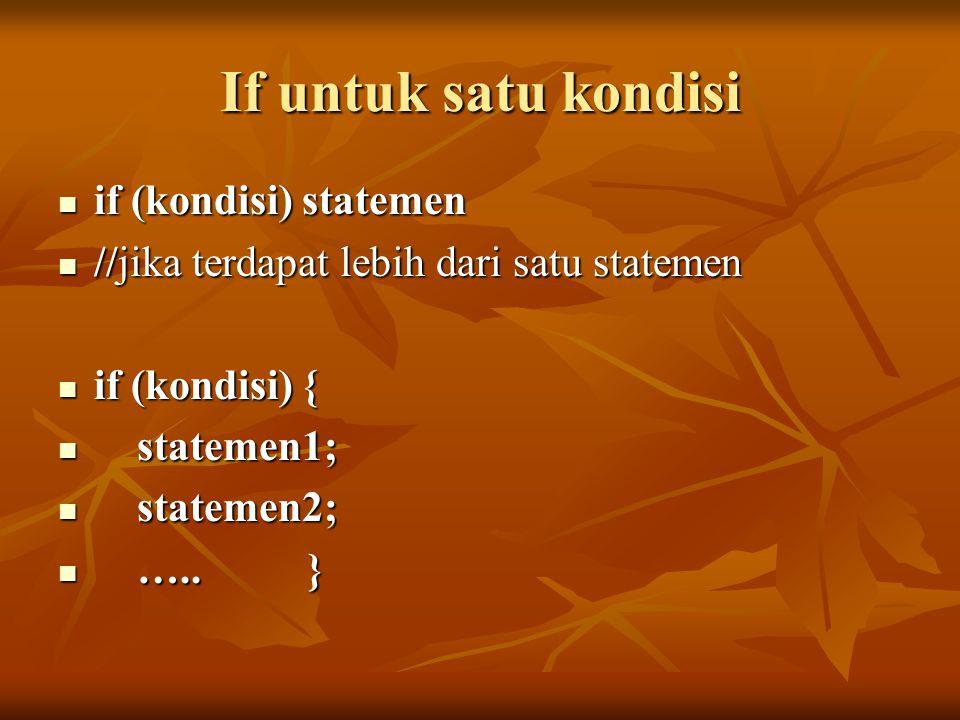 If untuk satu kondisi if (kondisi) statemen if (kondisi) statemen //jika terdapat lebih dari satu statemen //jika terdapat lebih dari satu statemen if (kondisi) { if (kondisi) { statemen1; statemen1; statemen2; statemen2; …..
