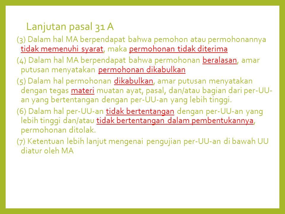 Lanjutan pasal 31 A (3) Dalam hal MA berpendapat bahwa pemohon atau permohonannya tidak memenuhi syarat, maka permohonan tidak diterima (4) Dalam hal MA berpendapat bahwa permohonan beralasan, amar putusan menyatakan permohonan dikabulkan (5) Dalam hal permohonan dikabulkan, amar putusan menyatakan dengan tegas materi muatan ayat, pasal, dan/atau bagian dari per-UU- an yang bertentangan dengan per-UU-an yang lebih tinggi.