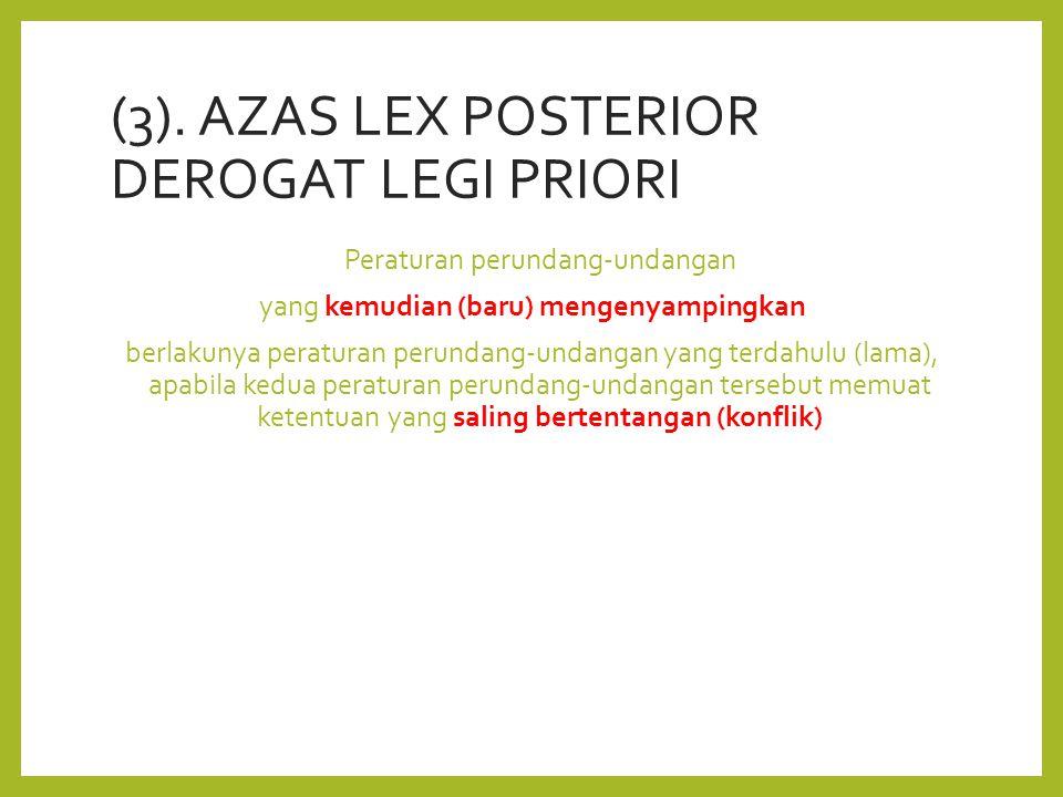 (3). AZAS LEX POSTERIOR DEROGAT LEGI PRIORI Peraturan perundang-undangan yang kemudian (baru) mengenyampingkan berlakunya peraturan perundang-undangan