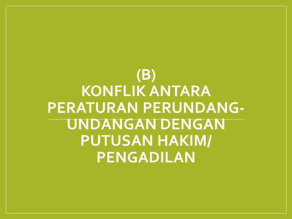 (B) KONFLIK ANTARA PERATURAN PERUNDANG- UNDANGAN DENGAN PUTUSAN HAKIM/ PENGADILAN