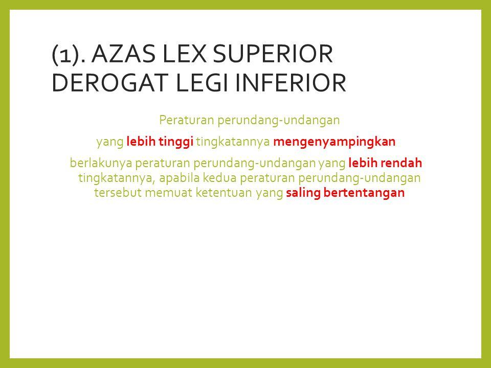 (1). AZAS LEX SUPERIOR DEROGAT LEGI INFERIOR Peraturan perundang-undangan yang lebih tinggi tingkatannya mengenyampingkan berlakunya peraturan perunda