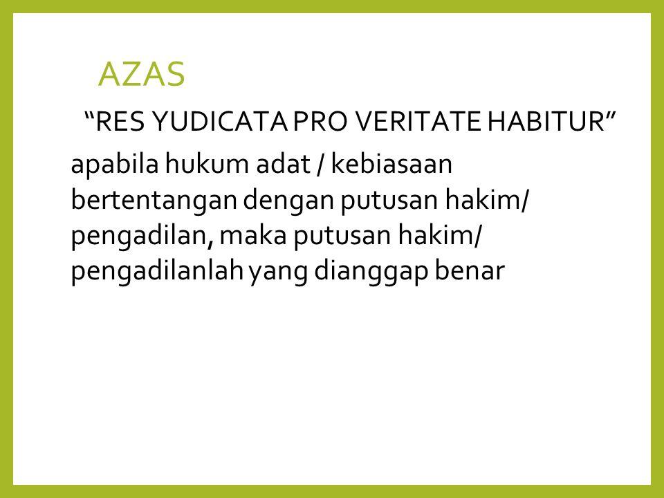 AZAS RES YUDICATA PRO VERITATE HABITUR apabila hukum adat / kebiasaan bertentangan dengan putusan hakim/ pengadilan, maka putusan hakim/ pengadilanlah yang dianggap benar