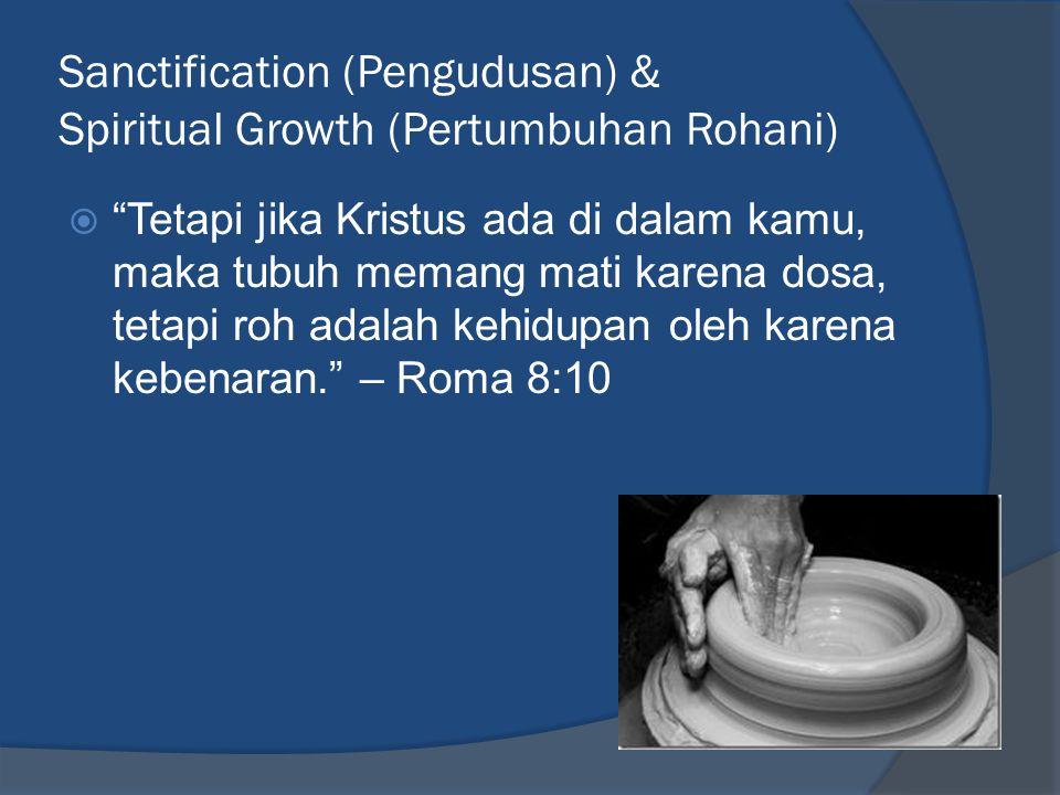Sanctification (Pengudusan) & Spiritual Growth (Pertumbuhan Rohani)  Tetapi jika Kristus ada di dalam kamu, maka tubuh memang mati karena dosa, tetapi roh adalah kehidupan oleh karena kebenaran. – Roma 8:10