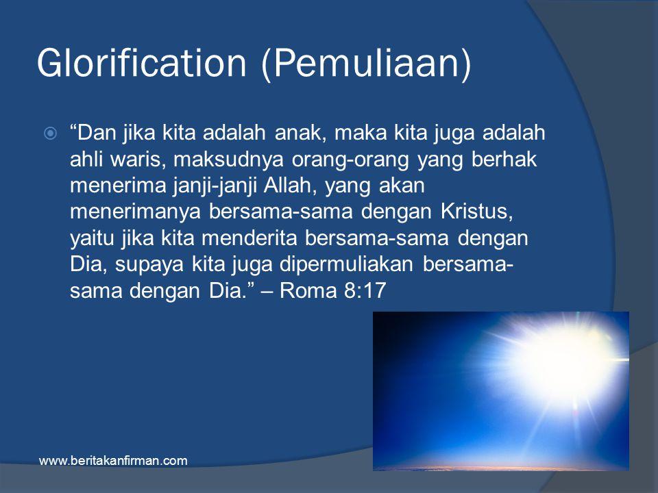 Glorification (Pemuliaan)  Dan jika kita adalah anak, maka kita juga adalah ahli waris, maksudnya orang-orang yang berhak menerima janji-janji Allah, yang akan menerimanya bersama-sama dengan Kristus, yaitu jika kita menderita bersama-sama dengan Dia, supaya kita juga dipermuliakan bersama- sama dengan Dia. – Roma 8:17 www.beritakanfirman.com