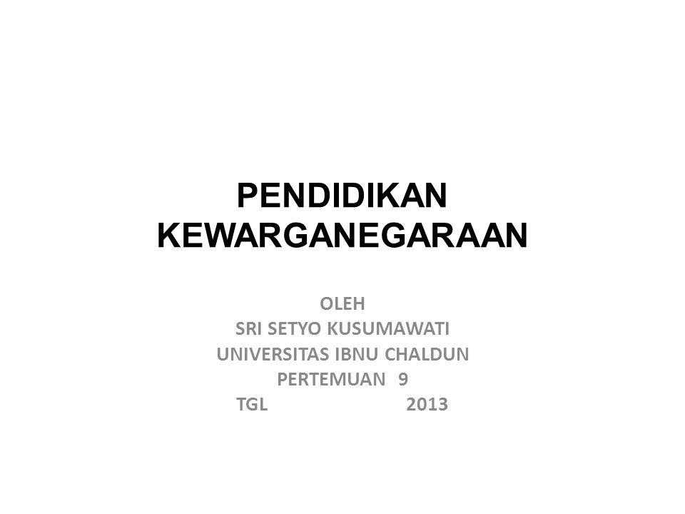 PENDIDIKAN KEWARGANEGARAAN OLEH SRI SETYO KUSUMAWATI UNIVERSITAS IBNU CHALDUN PERTEMUAN 9 TGL 2013