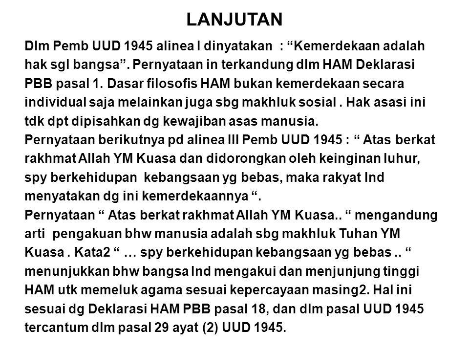 """LANJUTAN Dlm Pemb UUD 1945 alinea I dinyatakan : """"Kemerdekaan adalah hak sgl bangsa"""". Pernyataan in terkandung dlm HAM Deklarasi PBB pasal 1. Dasar fi"""