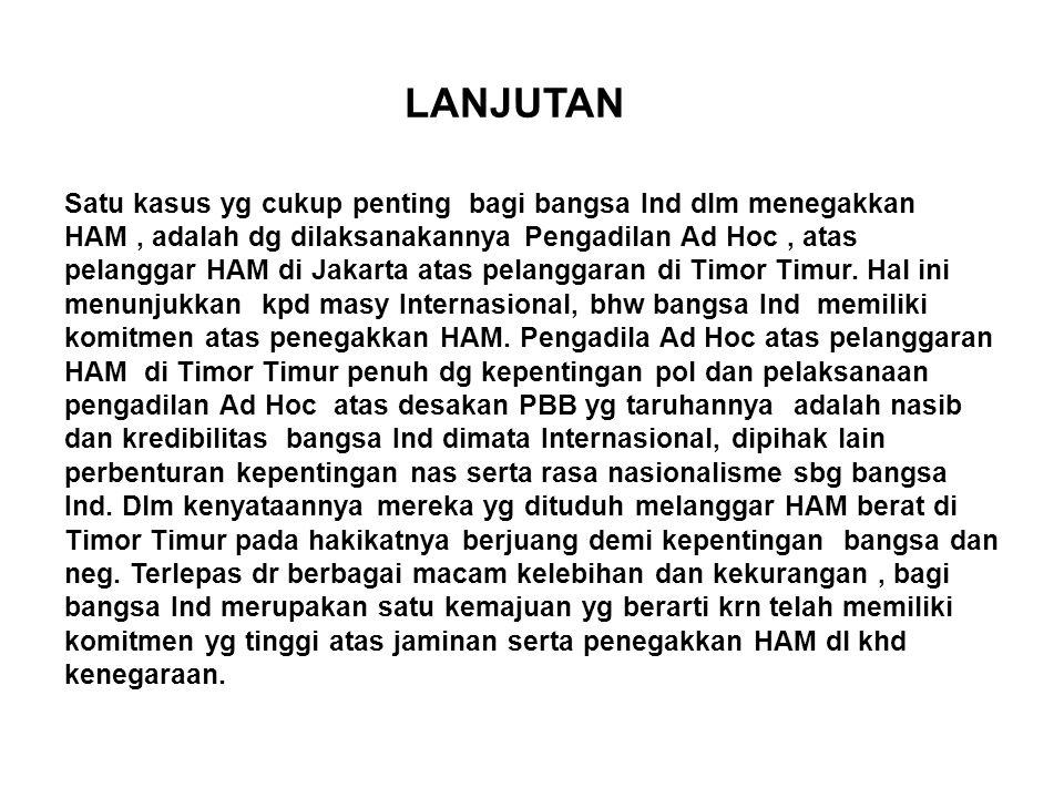 LANJUTAN Satu kasus yg cukup penting bagi bangsa Ind dlm menegakkan HAM, adalah dg dilaksanakannya Pengadilan Ad Hoc, atas pelanggar HAM di Jakarta atas pelanggaran di Timor Timur.