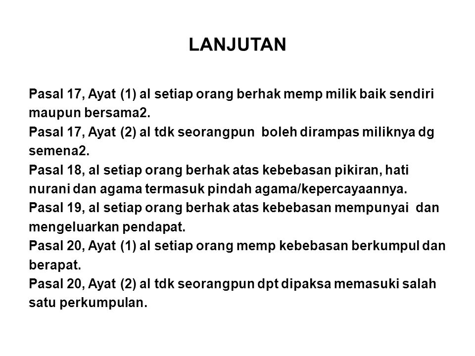 LANJUTAN Pasal 17, Ayat (1) al setiap orang berhak memp milik baik sendiri maupun bersama2. Pasal 17, Ayat (2) al tdk seorangpun boleh dirampas milikn