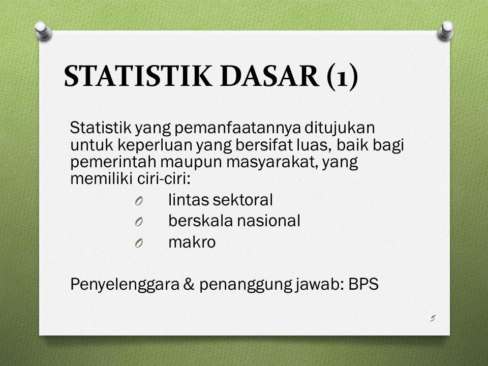 STATISTIK DASAR (1) Statistik yang pemanfaatannya ditujukan untuk keperluan yang bersifat luas, baik bagi pemerintah maupun masyarakat, yang memiliki ciri-ciri: O lintas sektoral O berskala nasional O makro Penyelenggara & penanggung jawab: BPS 5