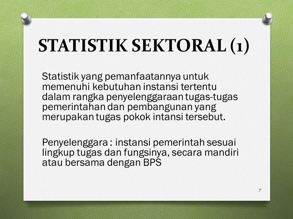 STATISTIK SEKTORAL (1) Statistik yang pemanfaatannya untuk memenuhi kebutuhan instansi tertentu dalam rangka penyelenggaraan tugas-tugas pemerintahan dan pembangunan yang merupakan tugas pokok intansi tersebut.