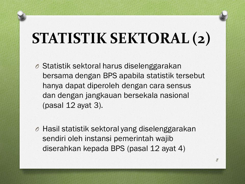 STATISTIK SEKTORAL (2) O Statistik sektoral harus diselenggarakan bersama dengan BPS apabila statistik tersebut hanya dapat diperoleh dengan cara sensus dan dengan jangkauan bersekala nasional (pasal 12 ayat 3).