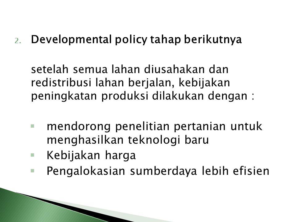 2. Developmental policy tahap berikutnya setelah semua lahan diusahakan dan redistribusi lahan berjalan, kebijakan peningkatan produksi dilakukan deng