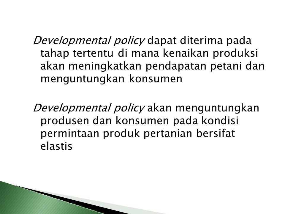 Developmental policy dapat diterima pada tahap tertentu di mana kenaikan produksi akan meningkatkan pendapatan petani dan menguntungkan konsumen Devel