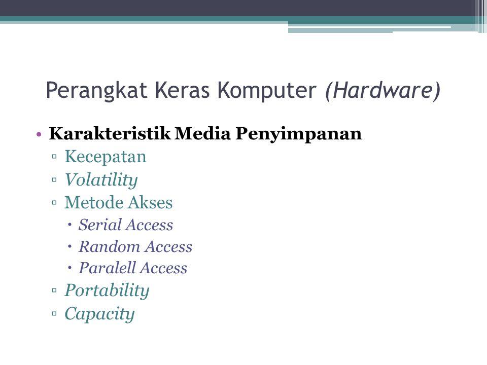 Perangkat Keras Komputer (Hardware) Karakteristik Media Penyimpanan ▫Kecepatan ▫Volatility ▫Metode Akses  Serial Access  Random Access  Paralell Ac