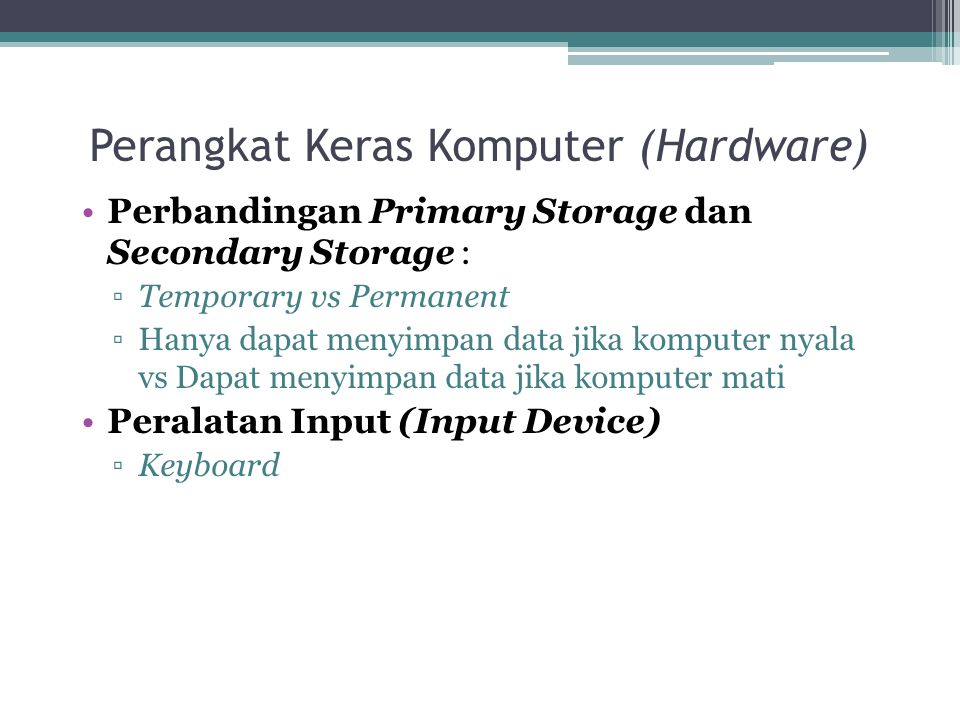 Perangkat Keras Komputer (Hardware) Perbandingan Primary Storage dan Secondary Storage : ▫Temporary vs Permanent ▫Hanya dapat menyimpan data jika komp