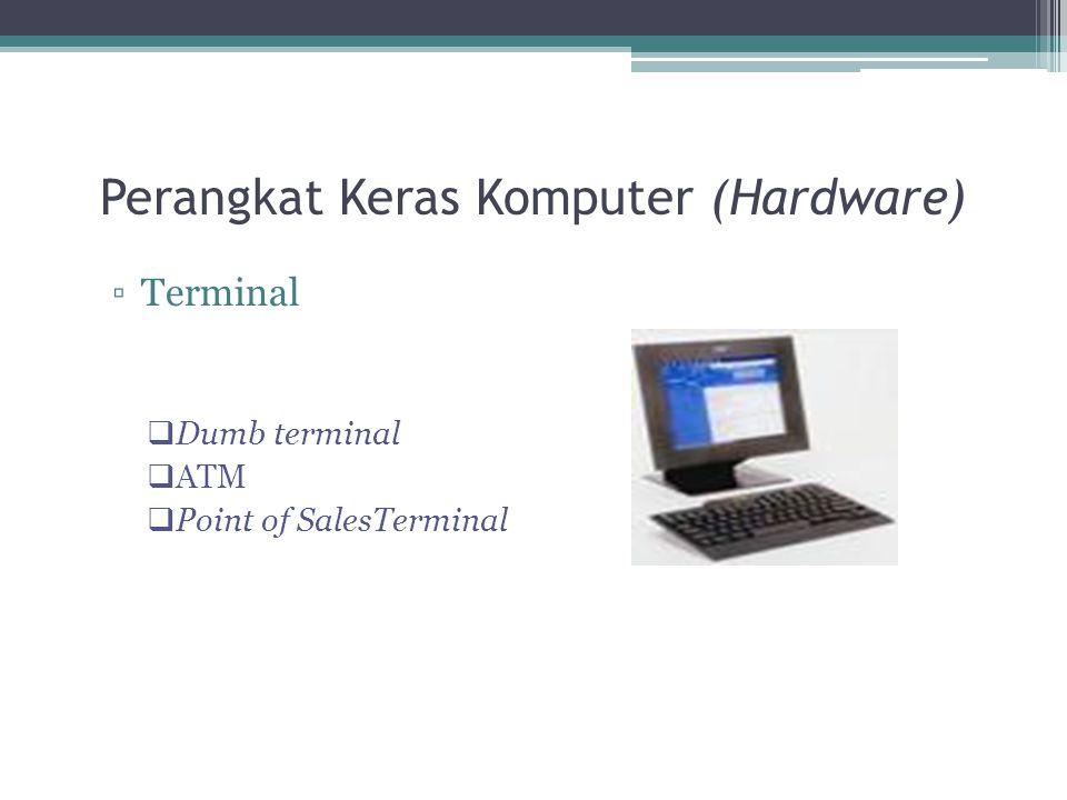 Perangkat Keras Komputer (Hardware) ▫Terminal  Dumb terminal  ATM  Point of SalesTerminal