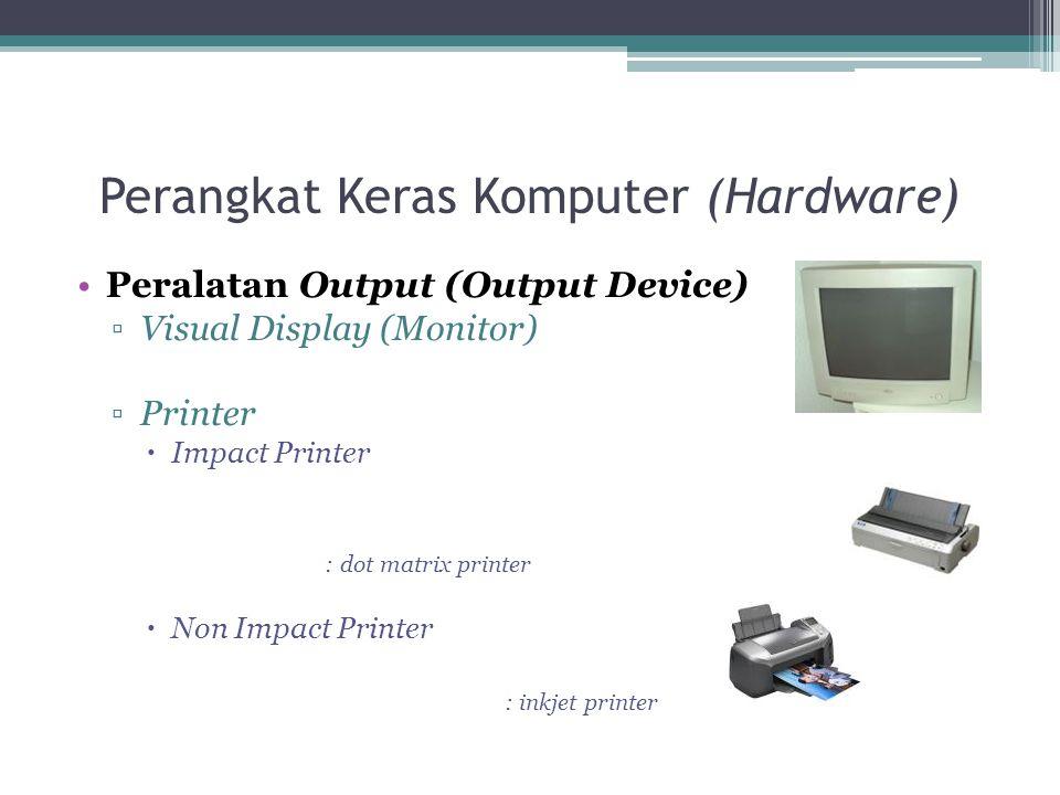Perangkat Keras Komputer (Hardware) Peralatan Output (Output Device) ▫Visual Display (Monitor) ▫Printer  Impact Printer : dot matrix printer  Non Im