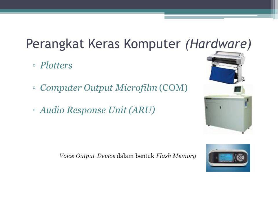 Perangkat Keras Komputer (Hardware) ▫Plotters ▫Computer Output Microfilm (COM) ▫Audio Response Unit (ARU) Voice Output Device dalam bentuk Flash Memor