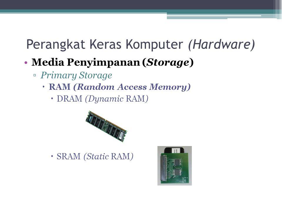 Perangkat Keras Komputer (Hardware) Media Penyimpanan (Storage) ▫Primary Storage  RAM (Random Access Memory)  DRAM (Dynamic RAM)  SRAM (Static RAM)