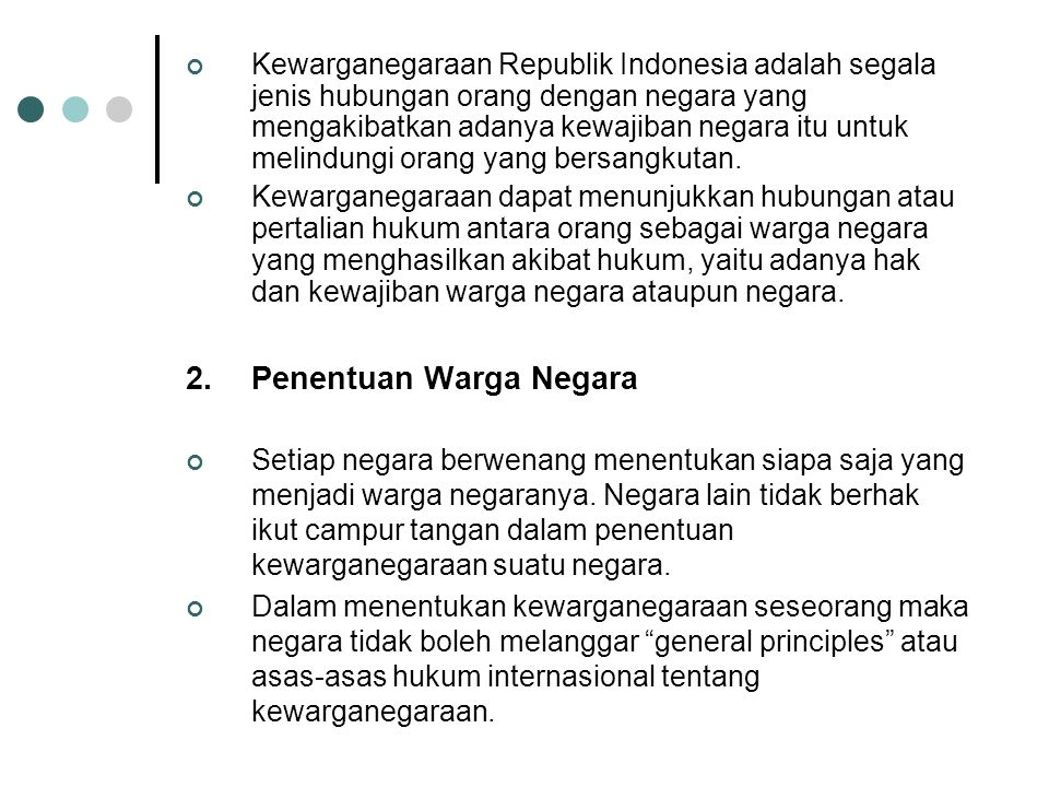 Kewarganegaraan Republik Indonesia adalah segala jenis hubungan orang dengan negara yang mengakibatkan adanya kewajiban negara itu untuk melindungi orang yang bersangkutan.
