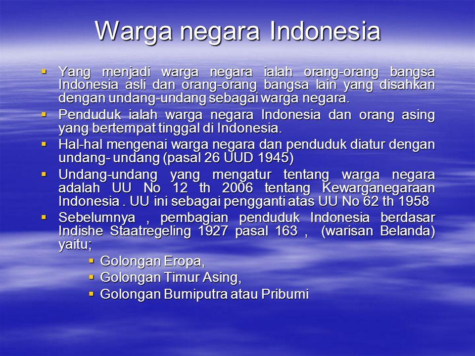 Kewarganegaraan Indonesia  Peraturan yang mengatur perihal kewarganegaraan di Indonesia adalah UU No 12 th 2006 tentang Kewarganegaraan Republik Indonesia  Hal-hal yang diatur dalam undang-undang ini adalah perihal; siapa yang menjadi warga negara Indonesia ; syarat dan tata cara memperoleh Kewarganegaraan Republik Indonesia ; kehilangan kewarganegaraan Republik Indonesia dan; syarat & tata cara memperoleh kembali Kewarganegaraan Republik Indonesia  Asas –asas yang dipakai dalam UU ini adalah; asas isu sanguinis, asas ius soli terbatas, asas kewarganegaraan tunggal dan asas kewarganegaraan ganda terbatas  Undang undang ini tidak mengatur perihal isi kewarganegaraan (hak dan kewajiban warga negara)