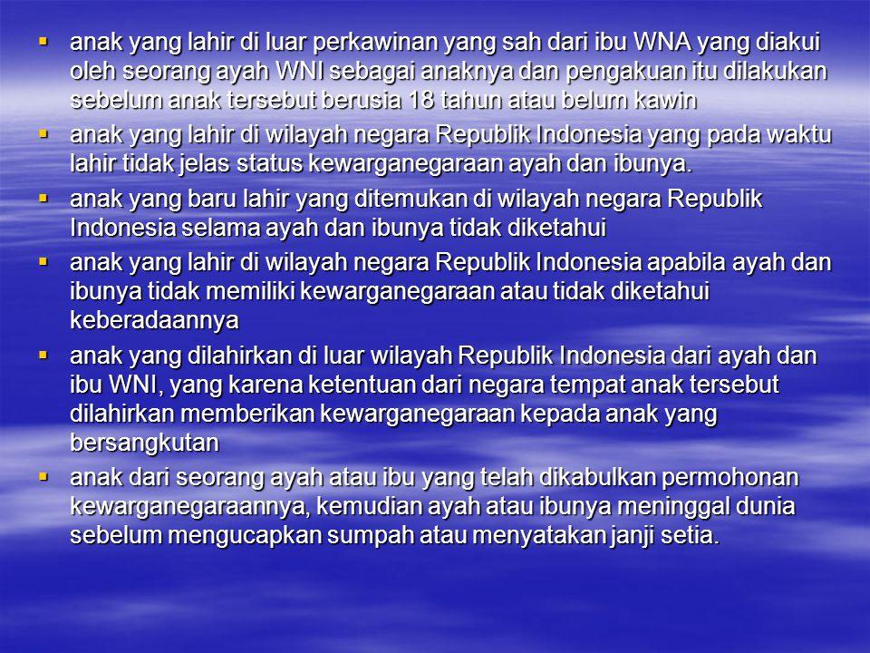 Selain itu, diakui pula sebagai WNI bagi  anak WNI yang lahir di luar perkawinan yang sah, belum berusia 18 tahun dan belum kawin, diakui secara sah oleh ayahnya yang berkewarganegaraan asing  anak WNI yang belum berusia lima tahun, yang diangkat secara sah sebagai anak oleh WNA berdasarkan penetapan pengadilan  anak yang belum berusia 18 tahun atau belum kawin, berada dan bertempat tinggal di wilayah RI, yang ayah atau ibunya memperoleh kewarganegaraan Indonesia  anak WNA yang belum berusia lima tahun yang diangkat anak secara sah menurut penetapan pengadilan sebagai anak oleh WNI.