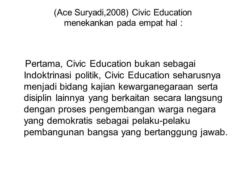 (Ace Suryadi,2008) Civic Education menekankan pada empat hal : Pertama, Civic Education bukan sebagai Indoktrinasi politik, Civic Education seharusnya