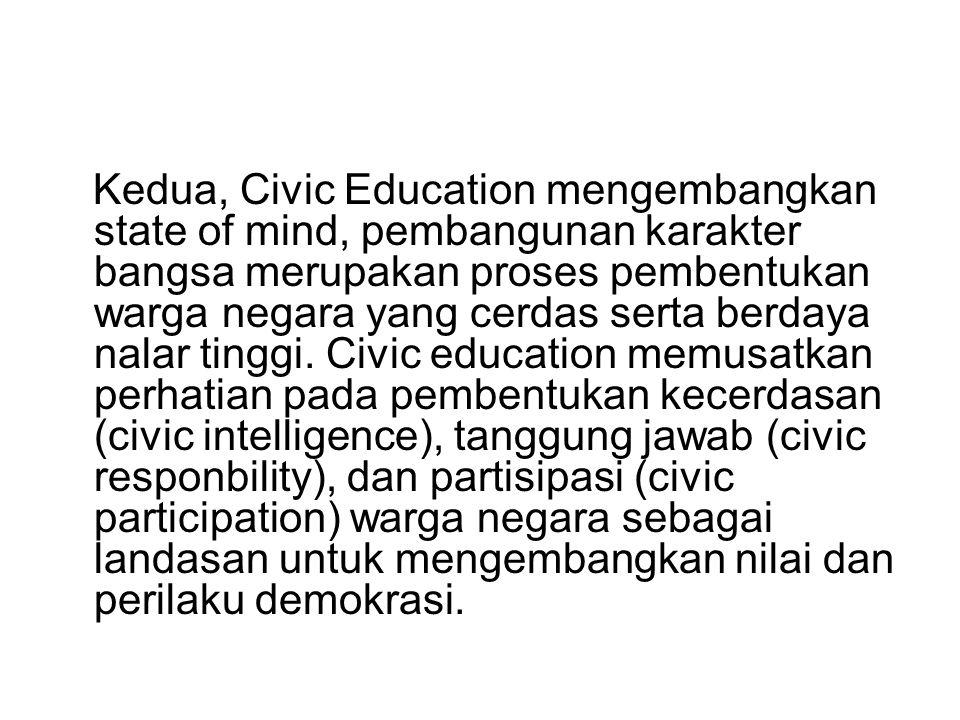 Kedua, Civic Education mengembangkan state of mind, pembangunan karakter bangsa merupakan proses pembentukan warga negara yang cerdas serta berdaya nalar tinggi.