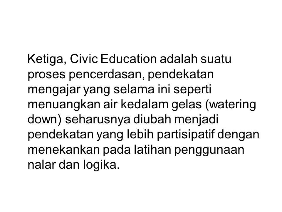 Ketiga, Civic Education adalah suatu proses pencerdasan, pendekatan mengajar yang selama ini seperti menuangkan air kedalam gelas (watering down) seha