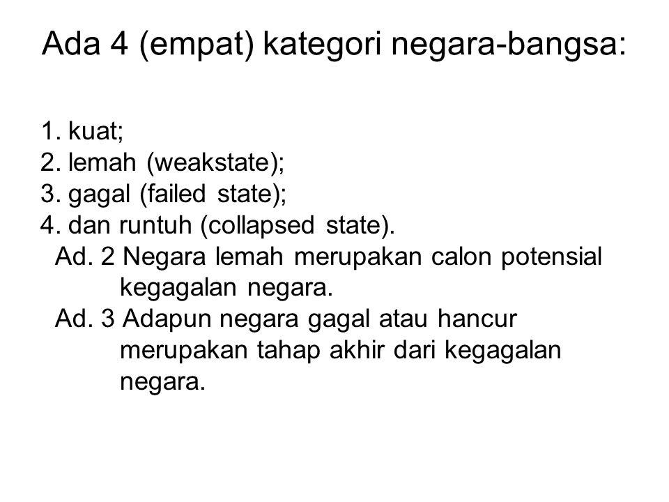 Ada 4 (empat) kategori negara-bangsa: 1.kuat; 2.lemah (weakstate); 3.gagal (failed state); 4.dan runtuh (collapsed state).