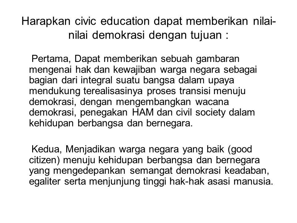 Harapkan civic education dapat memberikan nilai- nilai demokrasi dengan tujuan : Pertama, Dapat memberikan sebuah gambaran mengenai hak dan kewajiban