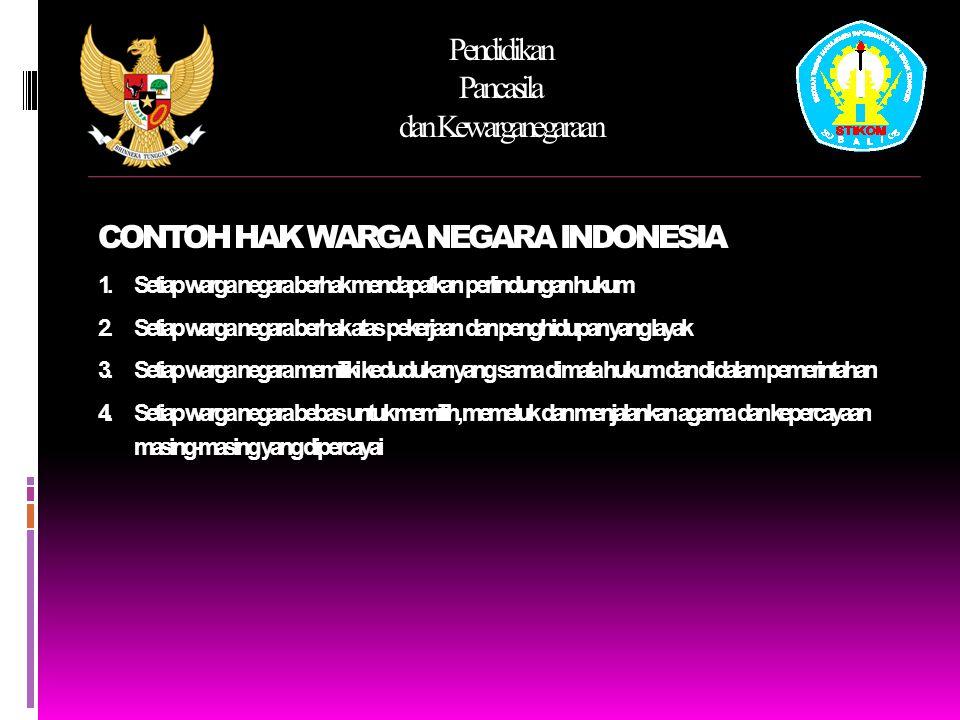 Pendidikan Pancasila dan Kewarganegaraan CONTOH HAK WARGA NEGARA INDONESIA 5.Setiap warga negara berhak memperoleh pendidikan dan pengajaran 6.Setiap warga negara berhak mempertahankan wilayah negara kesatuan Indonesia atau nkri dari serangan musuh 7.Setiap warga negara memiliki hak sama dalam kemerdekaan berserikat, berkumpul mengeluarkan pendapat secara lisan dan tulisan sesuai undang-undang yang berlaku.