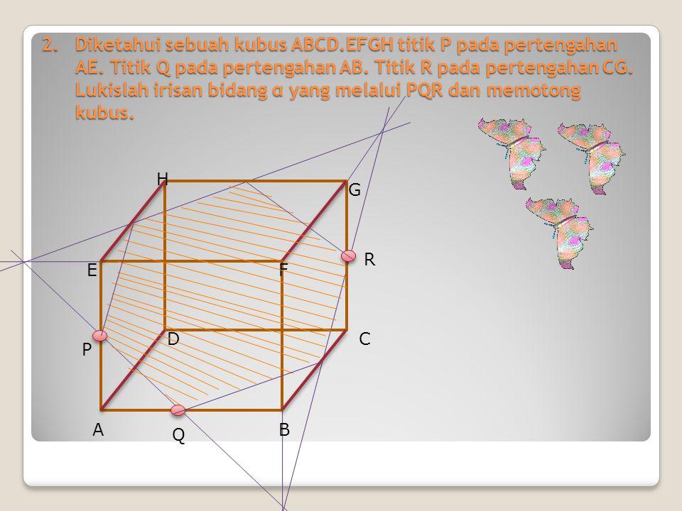 2.Diketahui sebuah kubus ABCD.EFGH titik P pada pertengahan AE. Titik Q pada pertengahan AB. Titik R pada pertengahan CG. Lukislah irisan bidang α yan